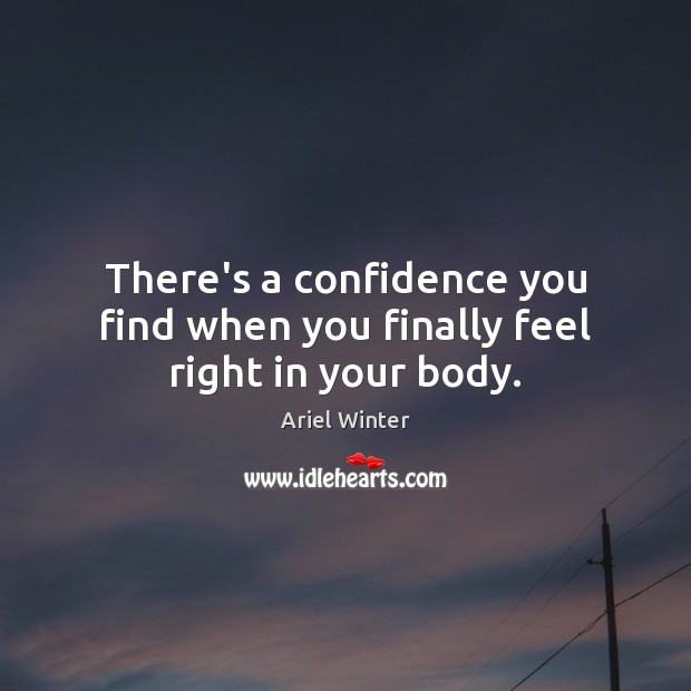 There's a confidence you find when you finally feel right in your body. Ariel Winter Picture Quote