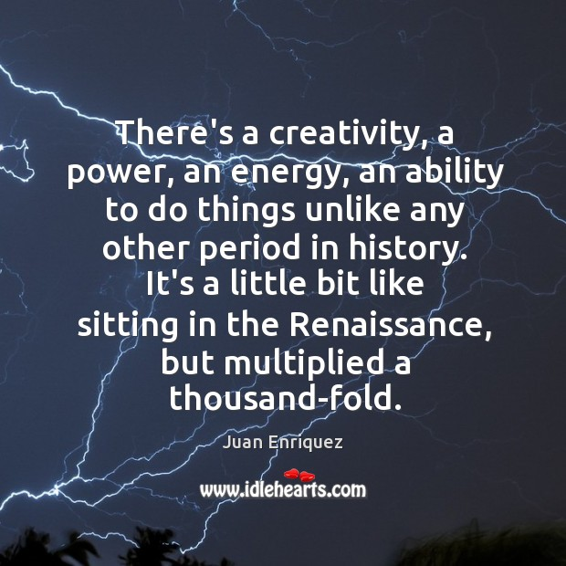 There's a creativity, a power, an energy, an ability to do things Image