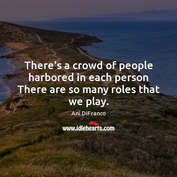 There's a crowd of people harbored in each person There are so many roles that we play. Image