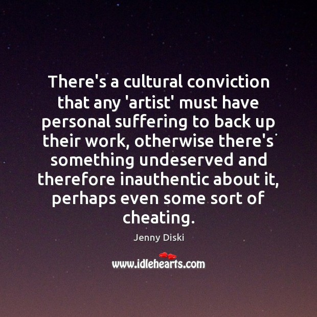 There's a cultural conviction that any 'artist' must have personal suffering to Image