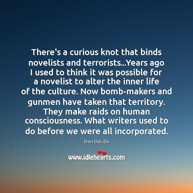 There's a curious knot that binds novelists and terrorists…Years ago I Don DeLillo Picture Quote