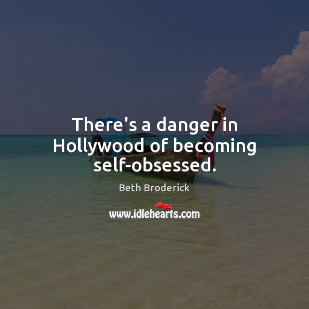 There's a danger in Hollywood of becoming self-obsessed. Image