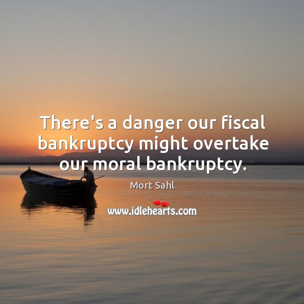 There's a danger our fiscal bankruptcy might overtake our moral bankruptcy. Image