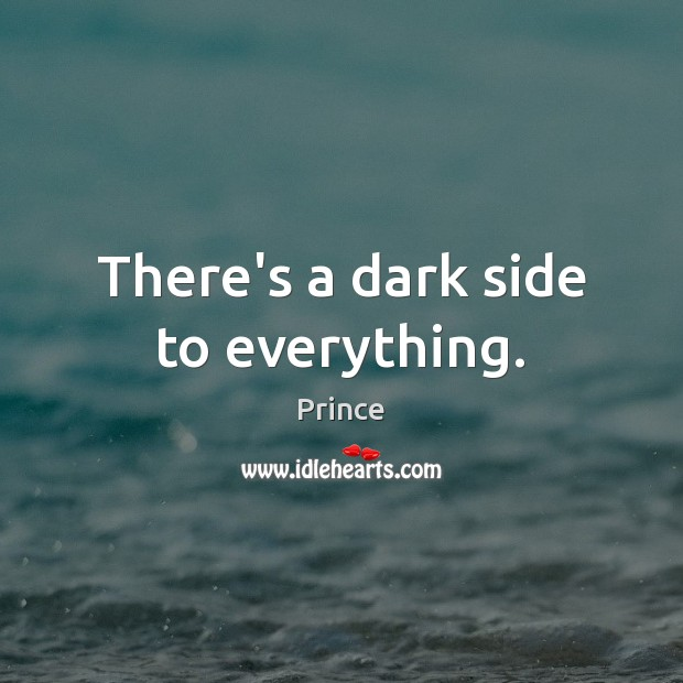 There's a dark side to everything. Prince Picture Quote