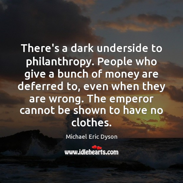 There's a dark underside to philanthropy. People who give a bunch of Michael Eric Dyson Picture Quote
