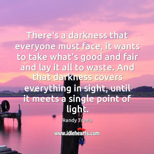 There's a darkness that everyone must face, it wants to take what's Randy Travis Picture Quote