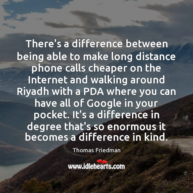 There's a difference between being able to make long distance phone calls Thomas Friedman Picture Quote