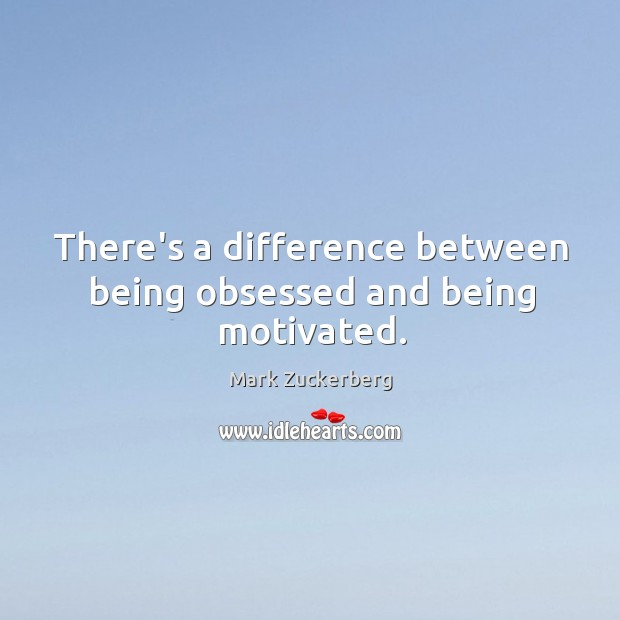 Image, There's a difference between being obsessed and being motivated.