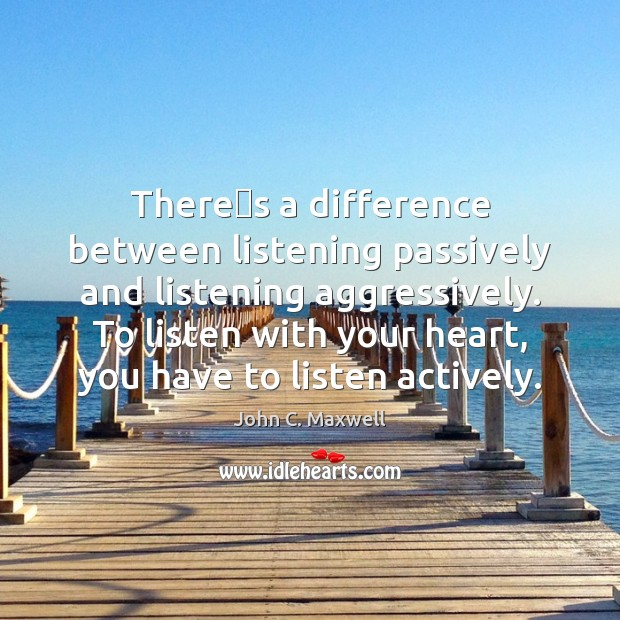 There's a difference between listening passively and listening aggressively. To listen Image