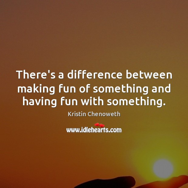 There's a difference between making fun of something and having fun with something. Kristin Chenoweth Picture Quote