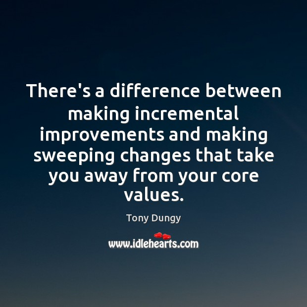 There's a difference between making incremental improvements and making sweeping changes that Tony Dungy Picture Quote