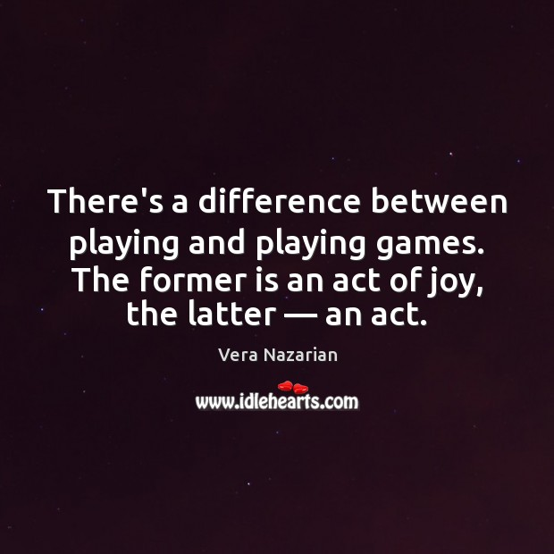 There's a difference between playing and playing games. The former is an Vera Nazarian Picture Quote