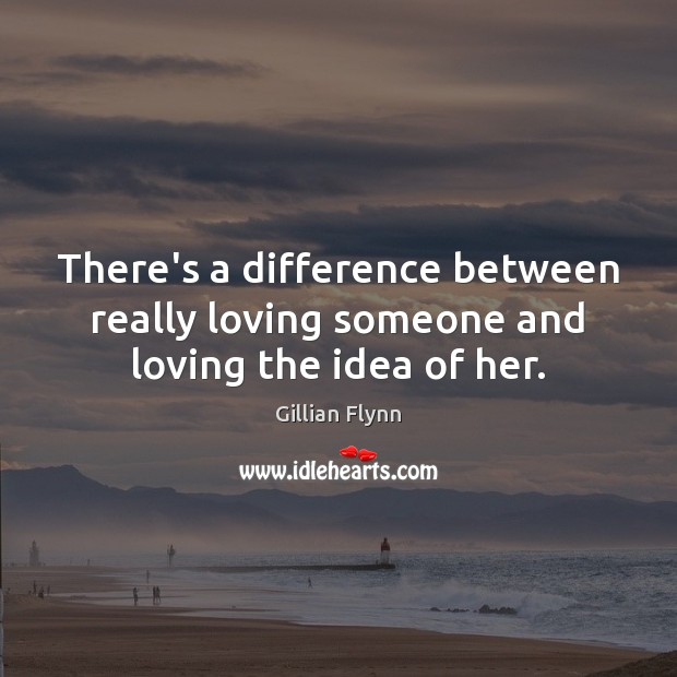 There's a difference between really loving someone and loving the idea of her. Gillian Flynn Picture Quote