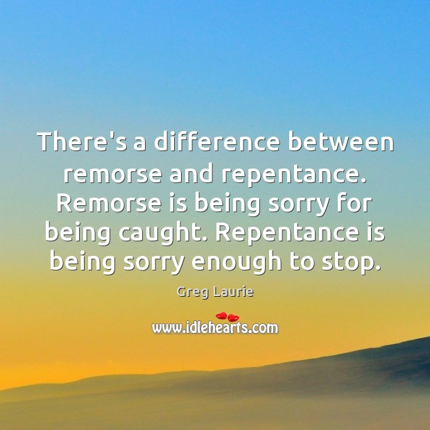 There's a difference between remorse and repentance. Remorse is being sorry for Greg Laurie Picture Quote
