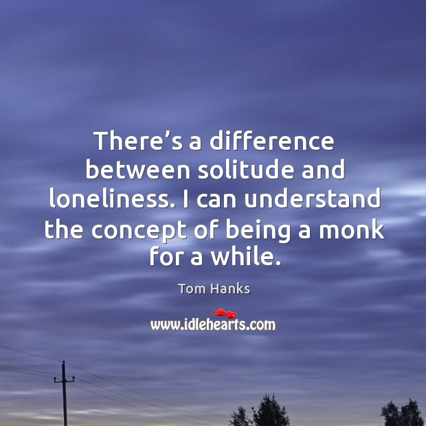 There's a difference between solitude and loneliness. I can understand the concept of being a monk for a while. Image