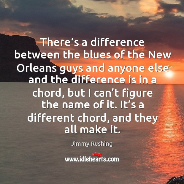 There's a difference between the blues of the new orleans guys and anyone else and Jimmy Rushing Picture Quote