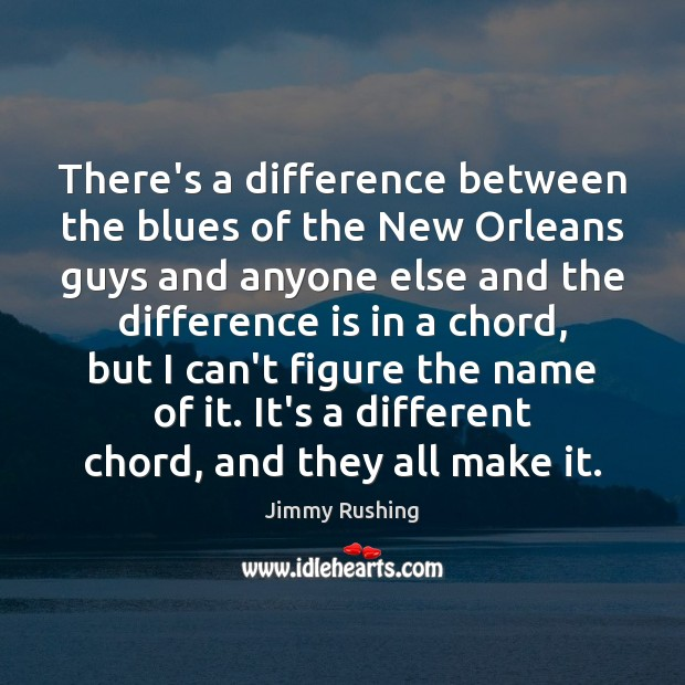 There's a difference between the blues of the New Orleans guys and Jimmy Rushing Picture Quote