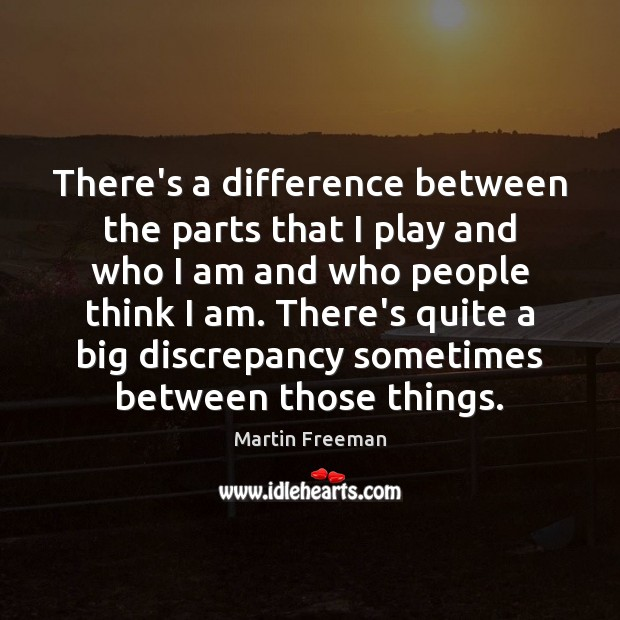 There's a difference between the parts that I play and who I Martin Freeman Picture Quote