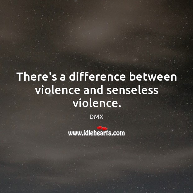 There's a difference between violence and senseless violence. DMX Picture Quote