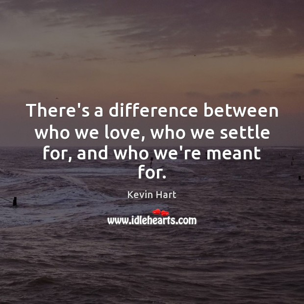 There's a difference between who we love, who we settle for, and who we're meant for. Kevin Hart Picture Quote