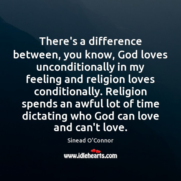 There's a difference between, you know, God loves unconditionally in my feeling Sinead O'Connor Picture Quote
