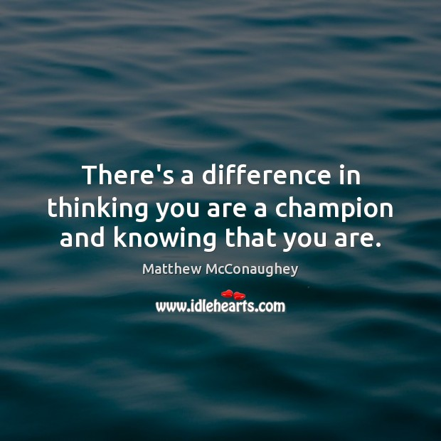 Image, There's a difference in thinking you are a champion and knowing that you are.