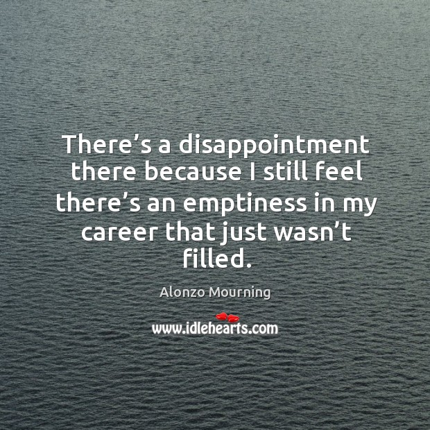 There's a disappointment there because I still feel there's an emptiness in my career that just wasn't filled. Alonzo Mourning Picture Quote