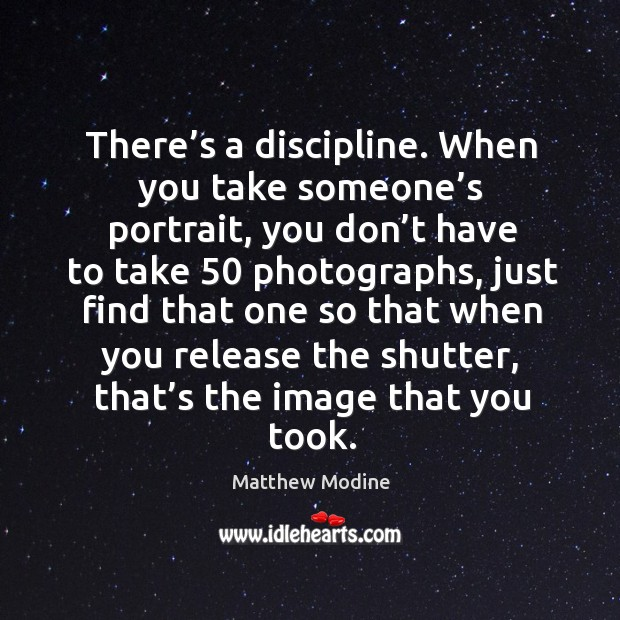 There's a discipline. When you take someone's portrait, you don't have to take 50 photographs Matthew Modine Picture Quote