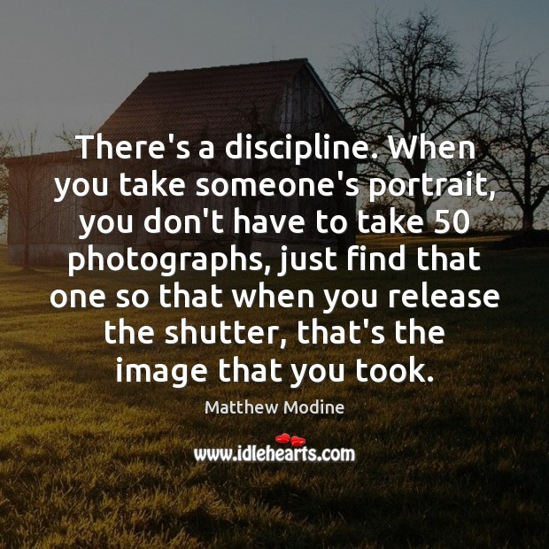 There's a discipline. When you take someone's portrait, you don't have to Matthew Modine Picture Quote