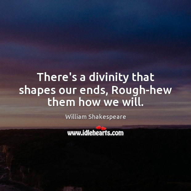 There's a divinity that shapes our ends, Rough-hew them how we will. Image