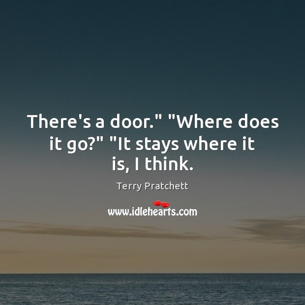 """There's a door."""" """"Where does it go?"""" """"It stays where it is, I think. Image"""