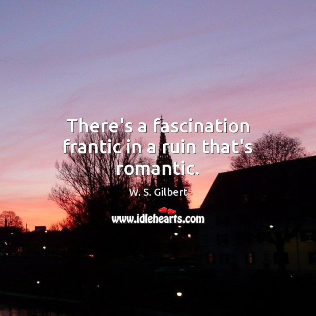 There's a fascination frantic in a ruin that's romantic. W. S. Gilbert Picture Quote