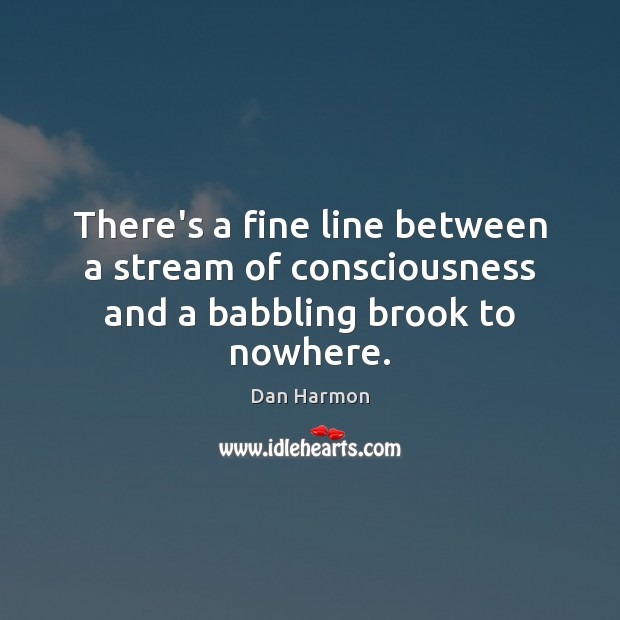 There's a fine line between a stream of consciousness and a babbling brook to nowhere. Dan Harmon Picture Quote