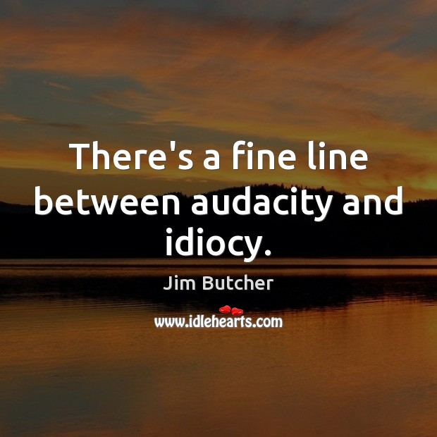 Jim Butcher Picture Quote image saying: There's a fine line between audacity and idiocy.