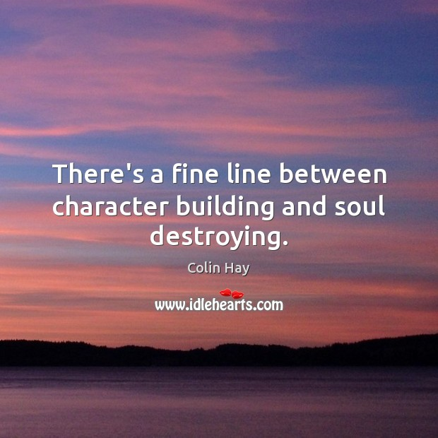 There's a fine line between character building and soul destroying. Image