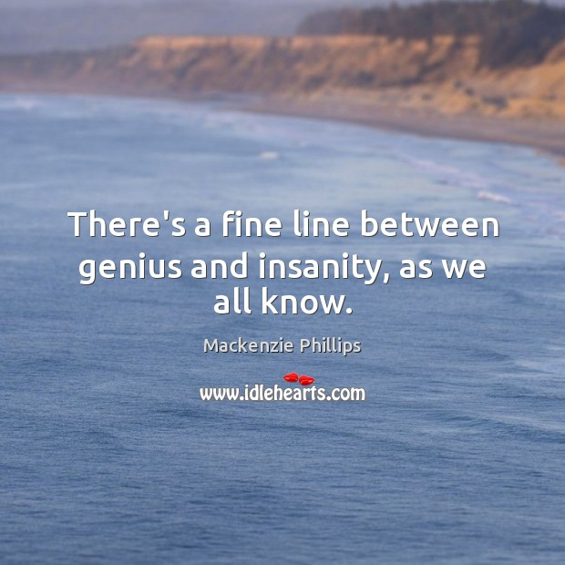 There's a fine line between genius and insanity, as we all know. Image