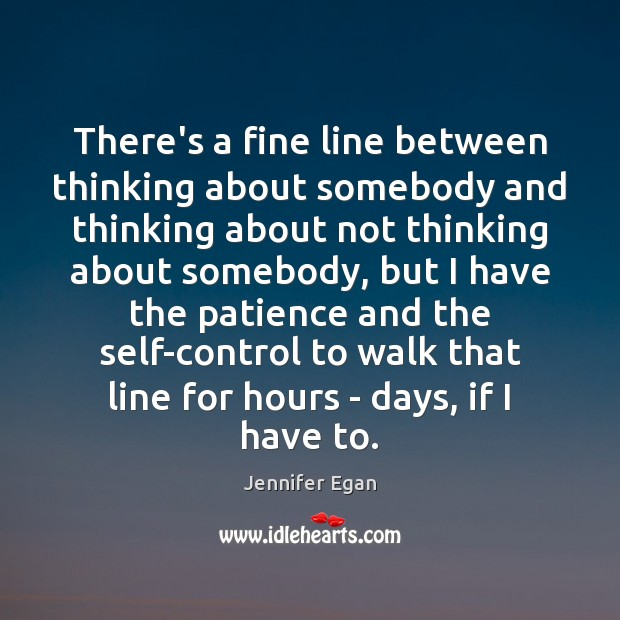 There's a fine line between thinking about somebody and thinking about not Jennifer Egan Picture Quote