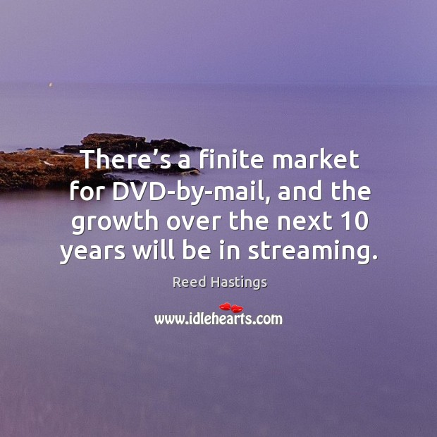 There's a finite market for dvd-by-mail, and the growth over the next 10 years will be in streaming. Image
