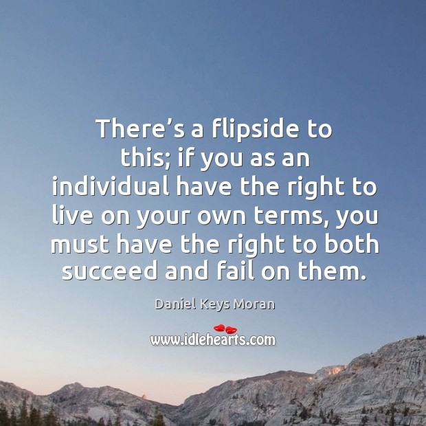 There's a flipside to this; if you as an individual have the right to live on your own terms Daniel Keys Moran Picture Quote