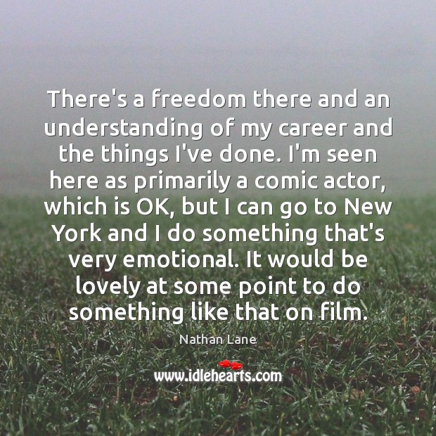 There's a freedom there and an understanding of my career and the Nathan Lane Picture Quote