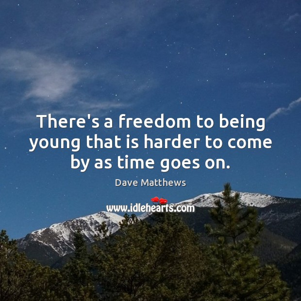 There's a freedom to being young that is harder to come by as time goes on. Image