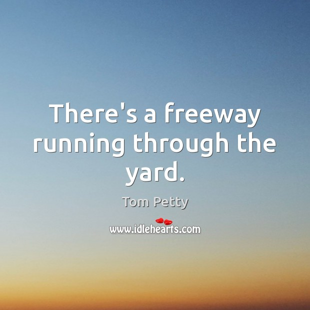 There's a freeway running through the yard. Tom Petty Picture Quote