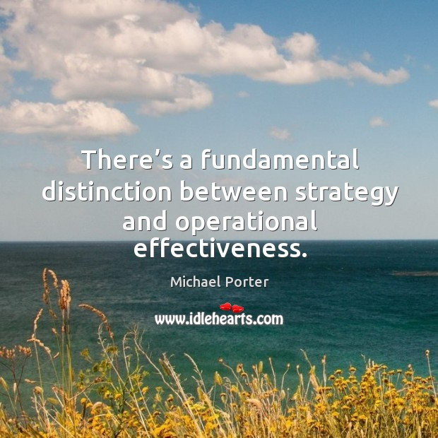 There's a fundamental distinction between strategy and operational effectiveness. Michael Porter Picture Quote