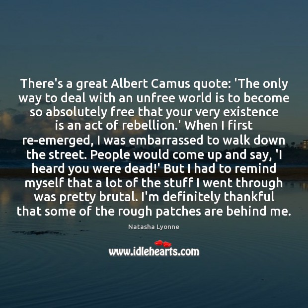 There's a great Albert Camus quote: 'The only way to deal with Image