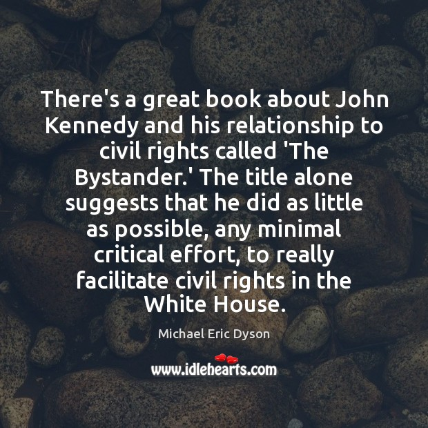 There's a great book about John Kennedy and his relationship to civil Michael Eric Dyson Picture Quote
