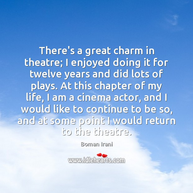 There's a great charm in theatre; I enjoyed doing it for twelve Image