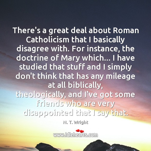 There's a great deal about Roman Catholicism that I basically disagree with. Image