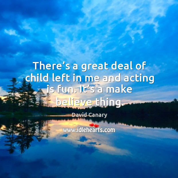 There's a great deal of child left in me and acting is fun. It's a make believe thing. Image