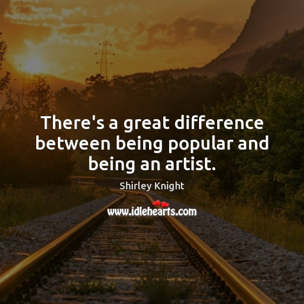 There's a great difference between being popular and being an artist. Image