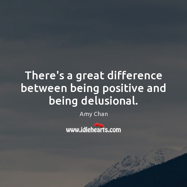Image, There's a great difference between being positive and being delusional.